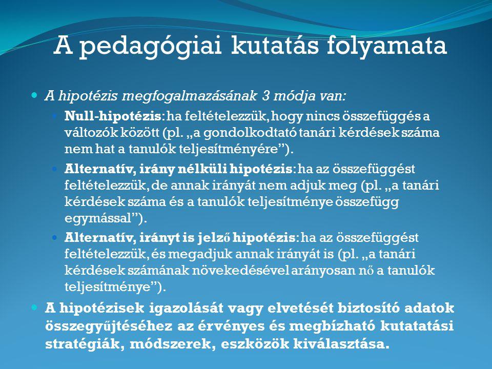 A pedagógiai kutatás folyamata A hipotézis megfogalmazásának 3 módja van: Null-hipotézis: ha feltételezzük, hogy nincs összefüggés a változók között (