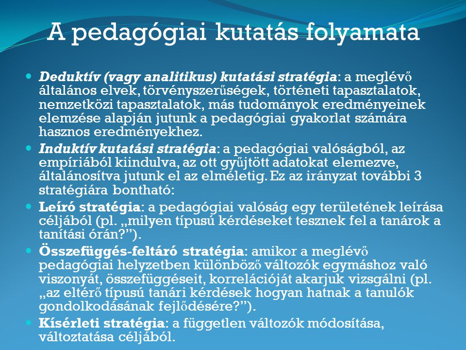 A pedagógiai kutatás folyamata Deduktív (vagy analitikus) kutatási stratégia: a meglév ő általános elvek, törvényszer ű ségek, történeti tapasztalatok