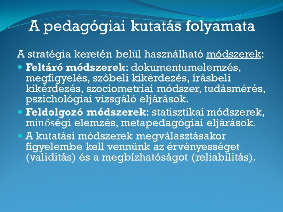 A pedagógiai kutatás folyamata A stratégia keretén belül használható módszerek: Feltáró módszerek: dokumentumelemzés, megfigyelés, szóbeli kikérdezés,