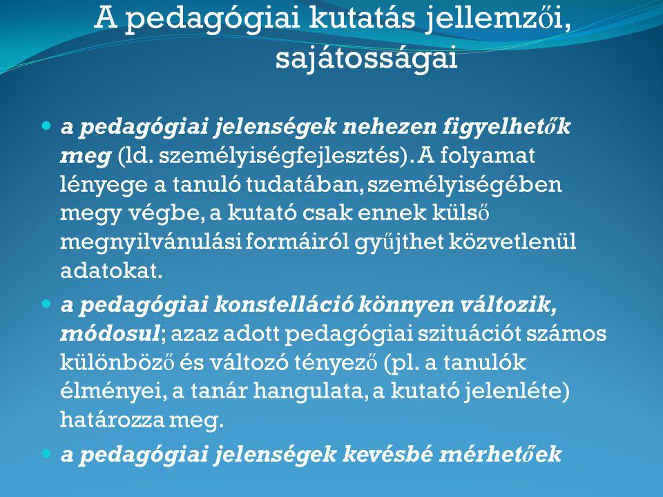 A pedagógiai kutatás jellemz ő i, sajátosságai a pedagógiai jelenségek nehezen figyelhetők meg (ld. személyiségfejlesztés). A folyamat lényege a tanul