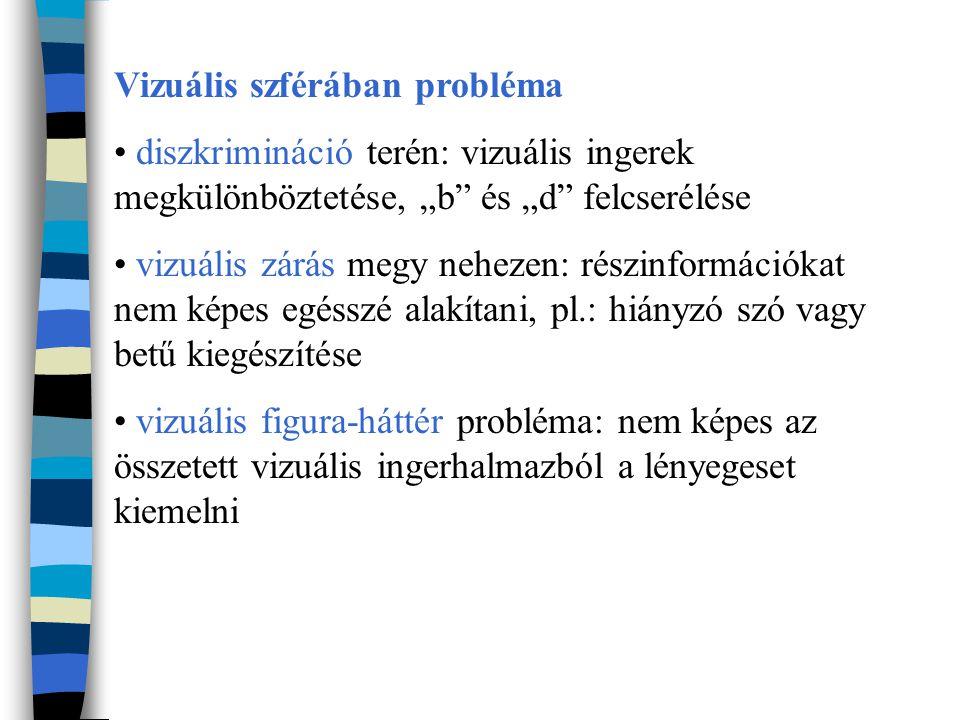 """Vizuális szférában probléma diszkrimináció terén: vizuális ingerek megkülönböztetése, """"b és """"d felcserélése vizuális zárás megy nehezen: részinformációkat nem képes egésszé alakítani, pl.: hiányzó szó vagy betű kiegészítése vizuális figura-háttér probléma: nem képes az összetett vizuális ingerhalmazból a lényegeset kiemelni"""