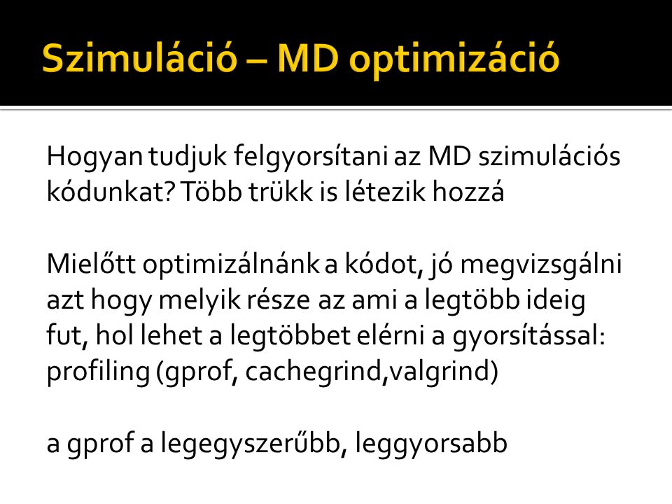 Hogyan tudjuk felgyorsítani az MD szimulációs kódunkat? Több trükk is létezik hozzá Mielőtt optimizálnánk a kódot, jó megvizsgálni azt hogy melyik rés