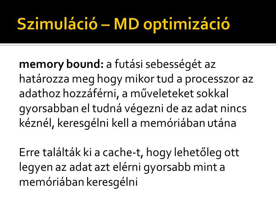 memory bound: a futási sebességét az határozza meg hogy mikor tud a processzor az adathoz hozzáférni, a műveleteket sokkal gyorsabban el tudná végezni de az adat nincs kéznél, keresgélni kell a memóriában utána Erre találták ki a cache-t, hogy lehetőleg ott legyen az adat azt elérni gyorsabb mint a memóriában keresgélni