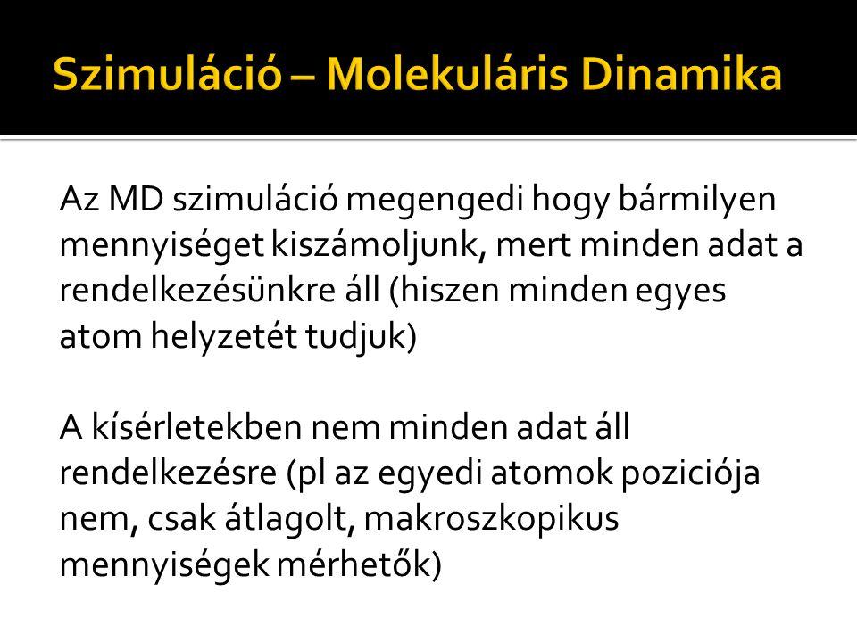MD – Kísérletek Azon mennyiségekkel amelyek mindkettőből kiszámolhatók(mérhetők), lehet ellenőrizni hogy mennyire jó a modell Ha ezek a mennyiségek egyeznek, akkor az MD betekintést nyújthat olyan részletekbe amit másképp nem tudnánk tanulmányozni, megérthetünk mechanizmusokat, stb.
