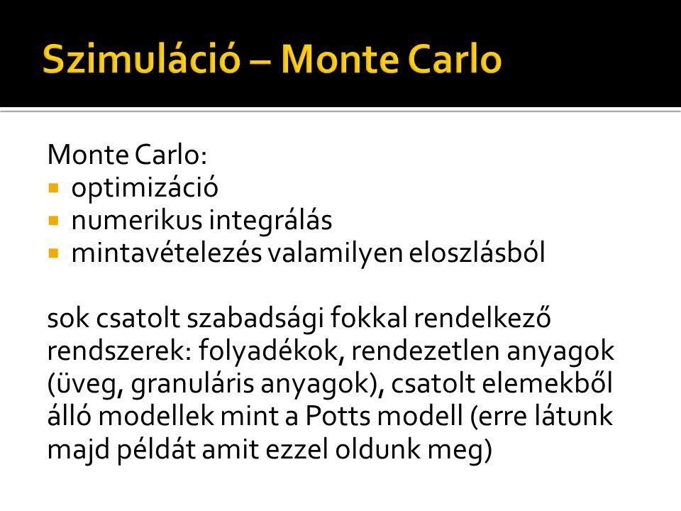 Monte Carlo:  optimizáció  numerikus integrálás  mintavételezés valamilyen eloszlásból sok csatolt szabadsági fokkal rendelkező rendszerek: folyadékok, rendezetlen anyagok (üveg, granuláris anyagok), csatolt elemekből álló modellek mint a Potts modell (erre látunk majd példát amit ezzel oldunk meg)