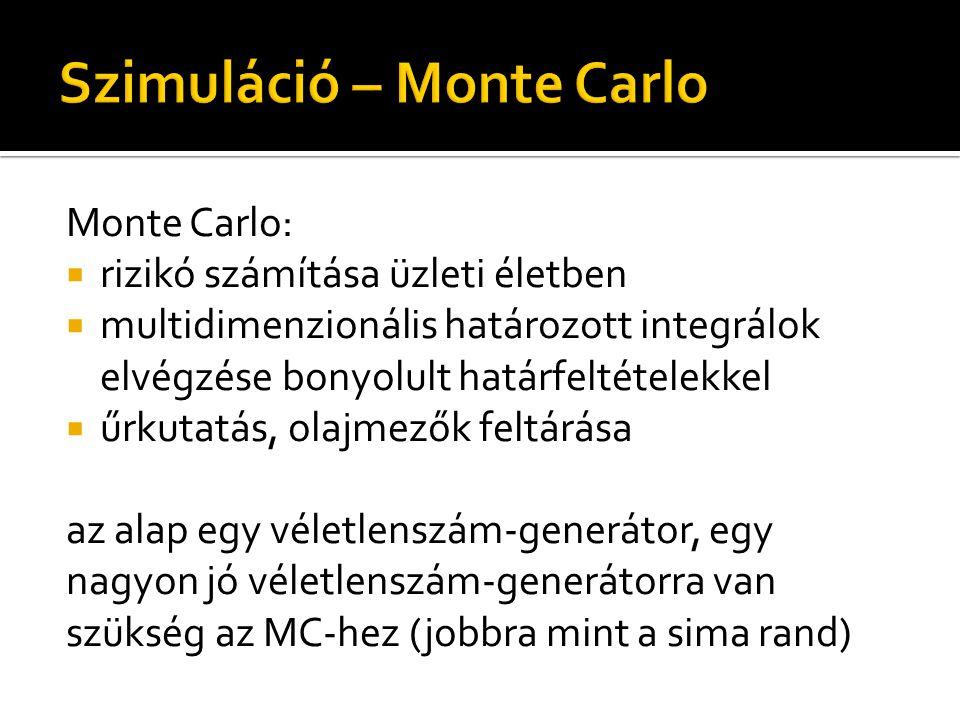 Monte Carlo:  rizikó számítása üzleti életben  multidimenzionális határozott integrálok elvégzése bonyolult határfeltételekkel  űrkutatás, olajmezők feltárása az alap egy véletlenszám-generátor, egy nagyon jó véletlenszám-generátorra van szükség az MC-hez (jobbra mint a sima rand)