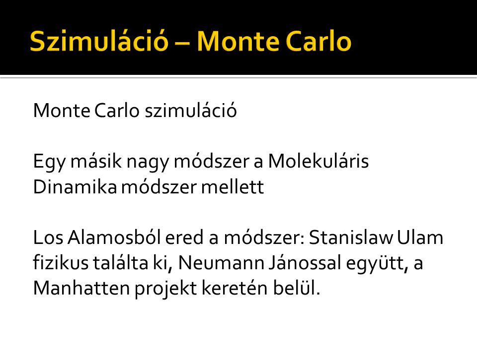 Monte Carlo szimuláció Egy másik nagy módszer a Molekuláris Dinamika módszer mellett Los Alamosból ered a módszer: Stanislaw Ulam fizikus találta ki, Neumann Jánossal együtt, a Manhatten projekt keretén belül.