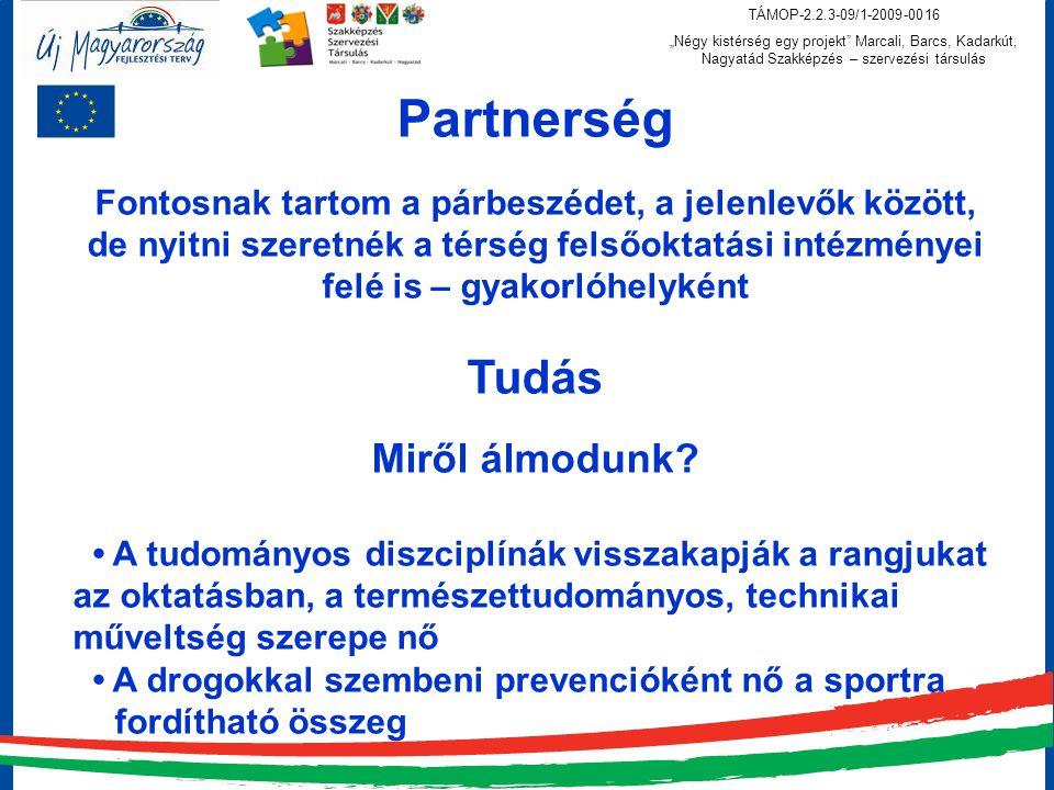 """TÁMOP-2.2.3-09/1-2009-0016 """"Négy kistérség egy projekt Marcali, Barcs, Kadarkút, Nagyatád Szakképzés – szervezési társulás Partnerség Fontosnak tartom a párbeszédet, a jelenlevők között, de nyitni szeretnék a térség felsőoktatási intézményei felé is – gyakorlóhelyként Tudás Miről álmodunk."""