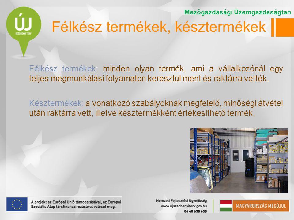 Félkész termékek, késztermékek Félkész termékek: minden olyan termék, ami a vállalkozónál egy teljes megmunkálási folyamaton keresztül ment és raktárr