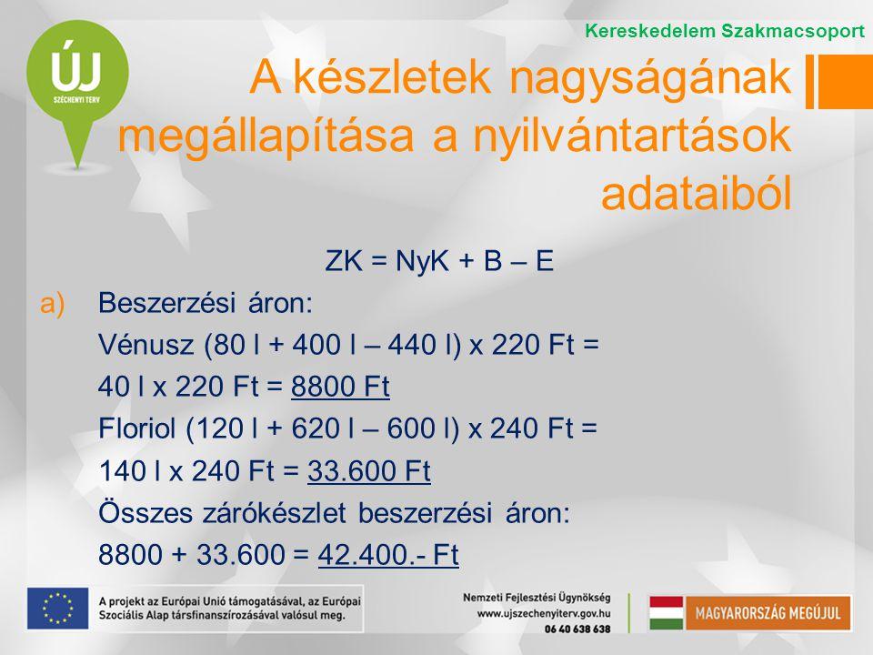 ZK = NyK + B – E a)Beszerzési áron: Vénusz (80 l + 400 l – 440 l) x 220 Ft = 40 l x 220 Ft = 8800 Ft Floriol (120 l + 620 l – 600 l) x 240 Ft = 140 l