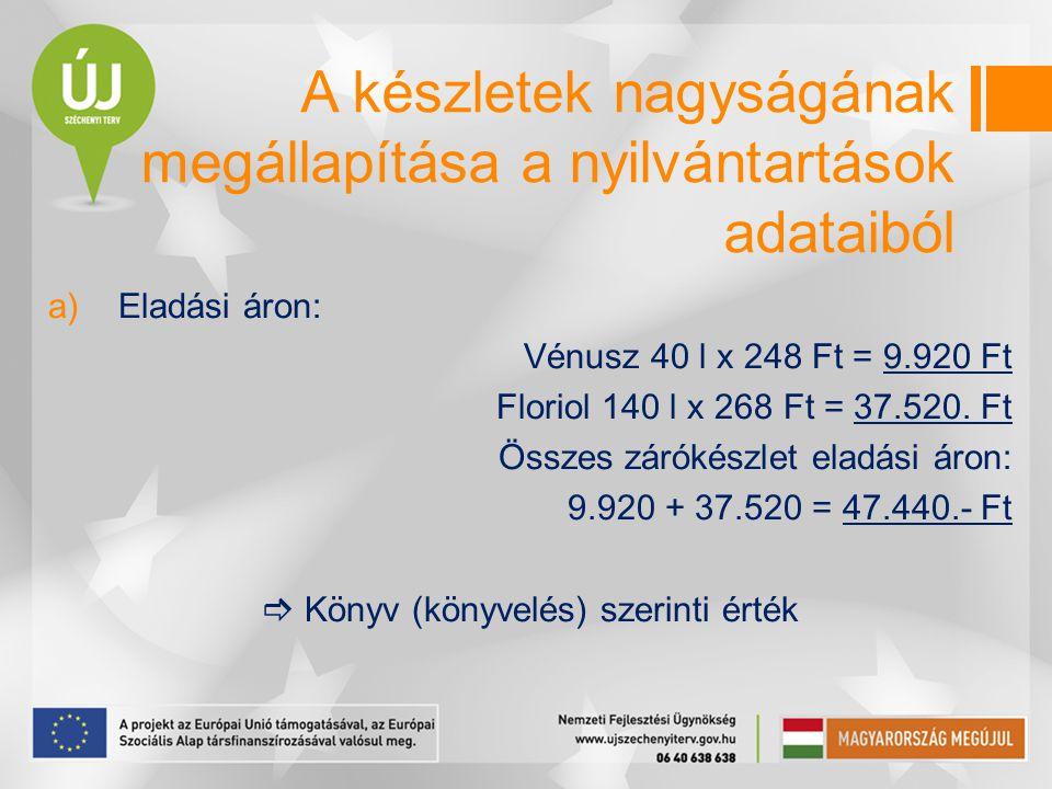 a)Eladási áron: Vénusz 40 l x 248 Ft = 9.920 Ft Floriol 140 l x 268 Ft = 37.520. Ft Összes zárókészlet eladási áron: 9.920 + 37.520 = 47.440.- Ft  Kö