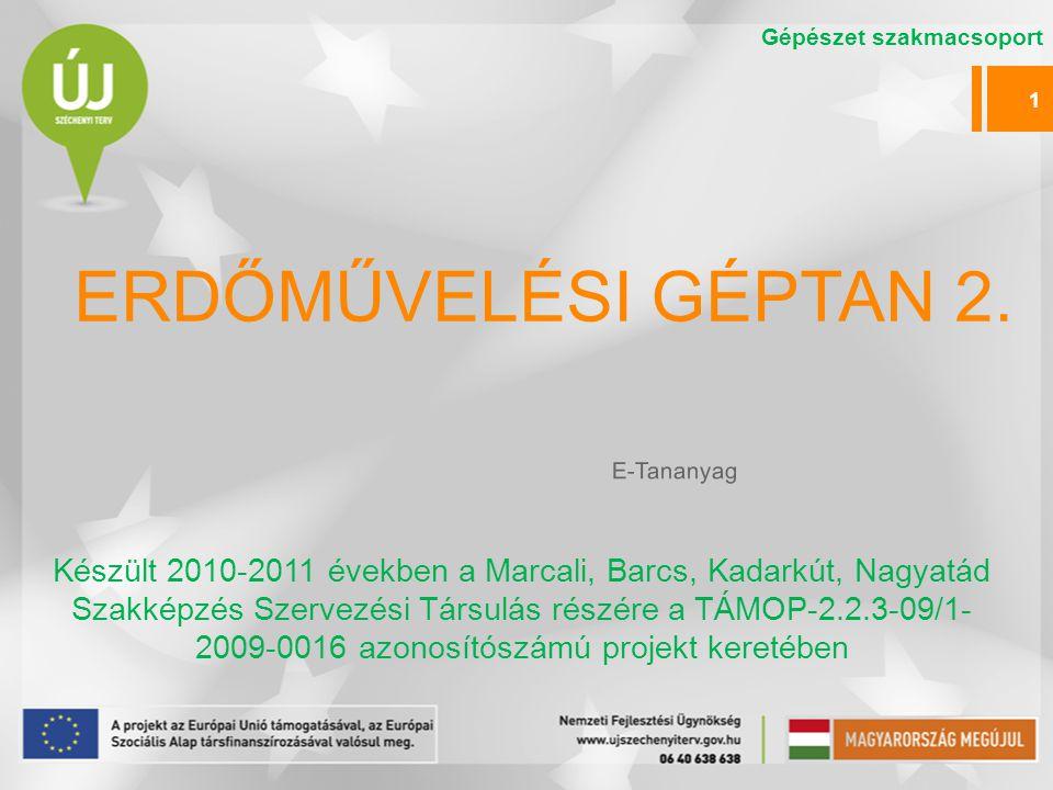 ERDŐMŰVELÉSI GÉPTAN 2. Készült 2010-2011 években a Marcali, Barcs, Kadarkút, Nagyatád Szakképzés Szervezési Társulás részére a TÁMOP-2.2.3-09/1- 2009-