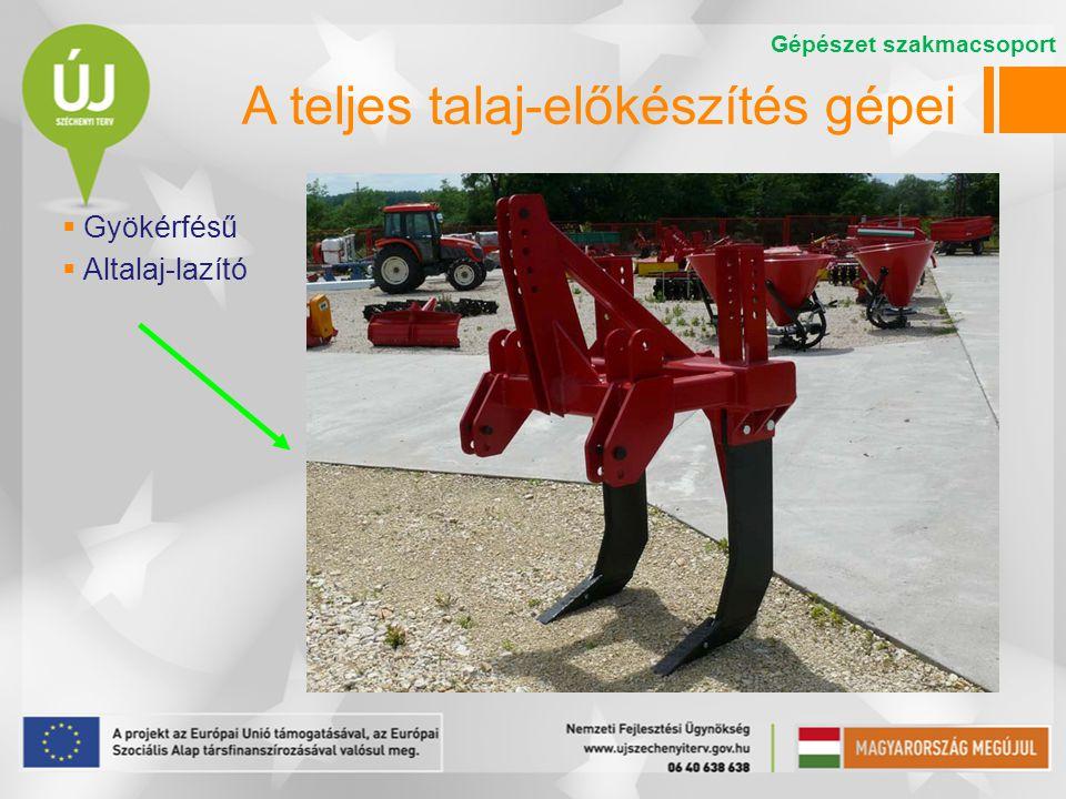 A teljes talaj-előkészítés gépei  Gyökérfésű  Altalaj-lazító Gépészet szakmacsoport