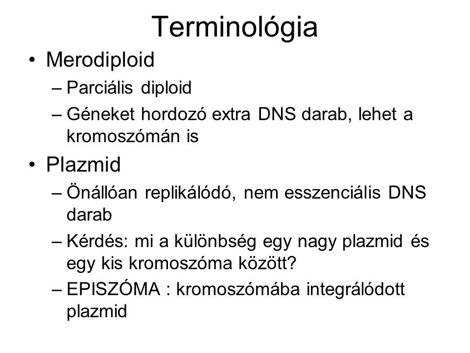 Terminológia Merodiploid –Parciális diploid –Géneket hordozó extra DNS darab, lehet a kromoszómán is Plazmid –Önállóan replikálódó, nem esszenciális D