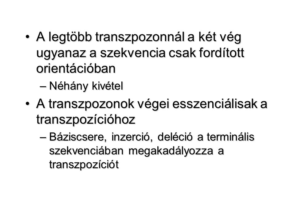 A legtöbb transzpozonnál a két vég ugyanaz a szekvencia csak fordított orientációbanA legtöbb transzpozonnál a két vég ugyanaz a szekvencia csak fordított orientációban –Néhány kivétel A transzpozonok végei esszenciálisak a transzpozícióhozA transzpozonok végei esszenciálisak a transzpozícióhoz –Báziscsere, inzerció, deléció a terminális szekvenciában megakadályozza a transzpozíciót