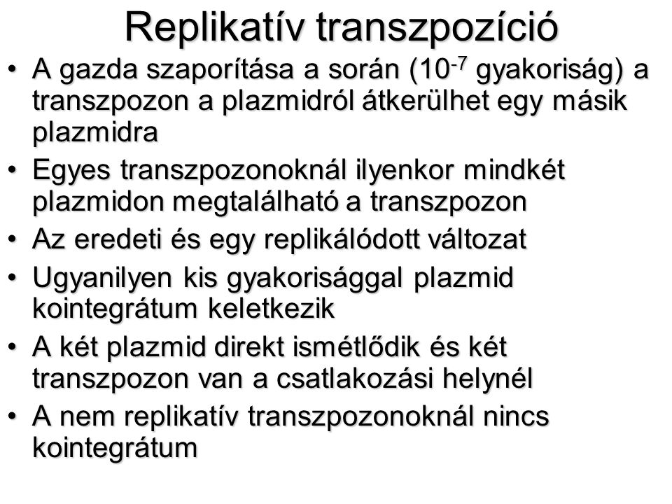 Replikatív transzpozíció A gazda szaporítása a során (10 -7 gyakoriság) a transzpozon a plazmidról átkerülhet egy másik plazmidraA gazda szaporítása a során (10 -7 gyakoriság) a transzpozon a plazmidról átkerülhet egy másik plazmidra Egyes transzpozonoknál ilyenkor mindkét plazmidon megtalálható a transzpozonEgyes transzpozonoknál ilyenkor mindkét plazmidon megtalálható a transzpozon Az eredeti és egy replikálódott változatAz eredeti és egy replikálódott változat Ugyanilyen kis gyakorisággal plazmid kointegrátum keletkezikUgyanilyen kis gyakorisággal plazmid kointegrátum keletkezik A két plazmid direkt ismétlődik és két transzpozon van a csatlakozási helynélA két plazmid direkt ismétlődik és két transzpozon van a csatlakozási helynél A nem replikatív transzpozonoknál nincs kointegrátumA nem replikatív transzpozonoknál nincs kointegrátum