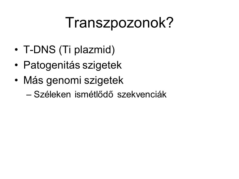 Transzpozonok? T-DNS (Ti plazmid) Patogenitás szigetek Más genomi szigetek –Széleken ismétlődő szekvenciák