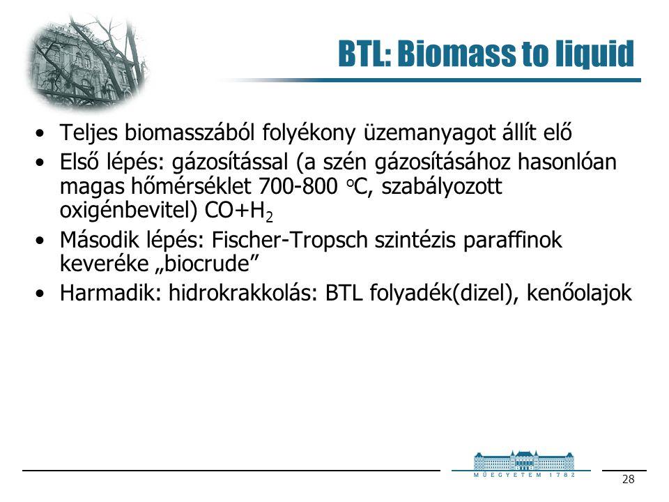 28 BTL: Biomass to liquid Teljes biomasszából folyékony üzemanyagot állít elő Első lépés: gázosítással (a szén gázosításához hasonlóan magas hőmérsékl