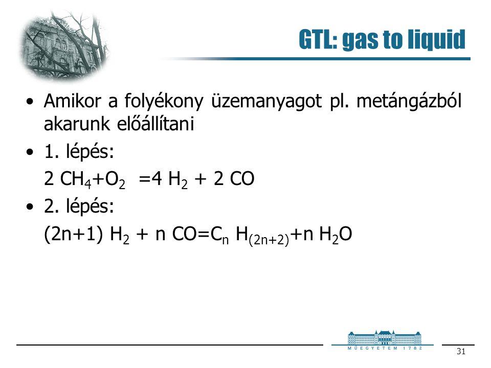 31 GTL: gas to liquid Amikor a folyékony üzemanyagot pl. metángázból akarunk előállítani 1. lépés: 2 CH 4 +O 2 =4 H 2 + 2 CO 2. lépés: (2n+1) H 2 + n