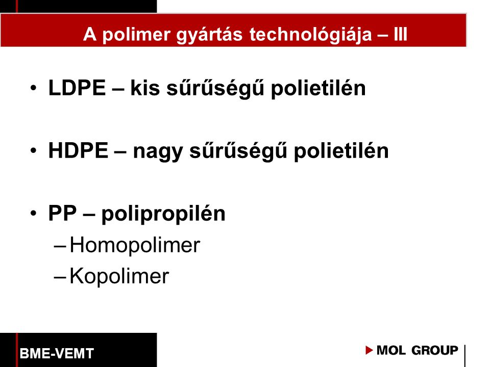A polimer gyártás technológiája – III LDPE – kis sűrűségű polietilén HDPE – nagy sűrűségű polietilén PP – polipropilén –Homopolimer –Kopolimer BME-VEMT