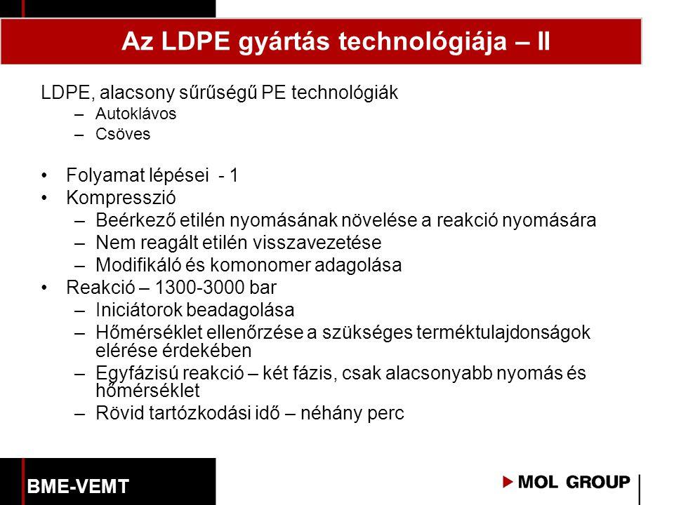 LDPE, alacsony sűrűségű PE technológiák –Autoklávos –Csöves Folyamat lépései - 1 Kompresszió –Beérkező etilén nyomásának növelése a reakció nyomására –Nem reagált etilén visszavezetése –Modifikáló és komonomer adagolása Reakció – 1300-3000 bar –Iniciátorok beadagolása –Hőmérséklet ellenőrzése a szükséges terméktulajdonságok elérése érdekében –Egyfázisú reakció – két fázis, csak alacsonyabb nyomás és hőmérséklet –Rövid tartózkodási idő – néhány perc Az LDPE gyártás technológiája – II BME-VEMT