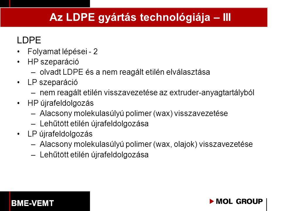 LDPE Folyamat lépései - 2 HP szeparáció –olvadt LDPE és a nem reagált etilén elválasztása LP szeparáció –nem reagált etilén visszavezetése az extruder-anyagtartályból HP újrafeldolgozás –Alacsony molekulasúlyú polimer (wax) visszavezetése –Lehűtött etilén újrafeldolgozása LP újrafeldolgozás –Alacsony molekulasúlyú polimer (wax, olajok) visszavezetése –Lehűtött etilén újrafeldolgozása Az LDPE gyártás technológiája – III BME-VEMT