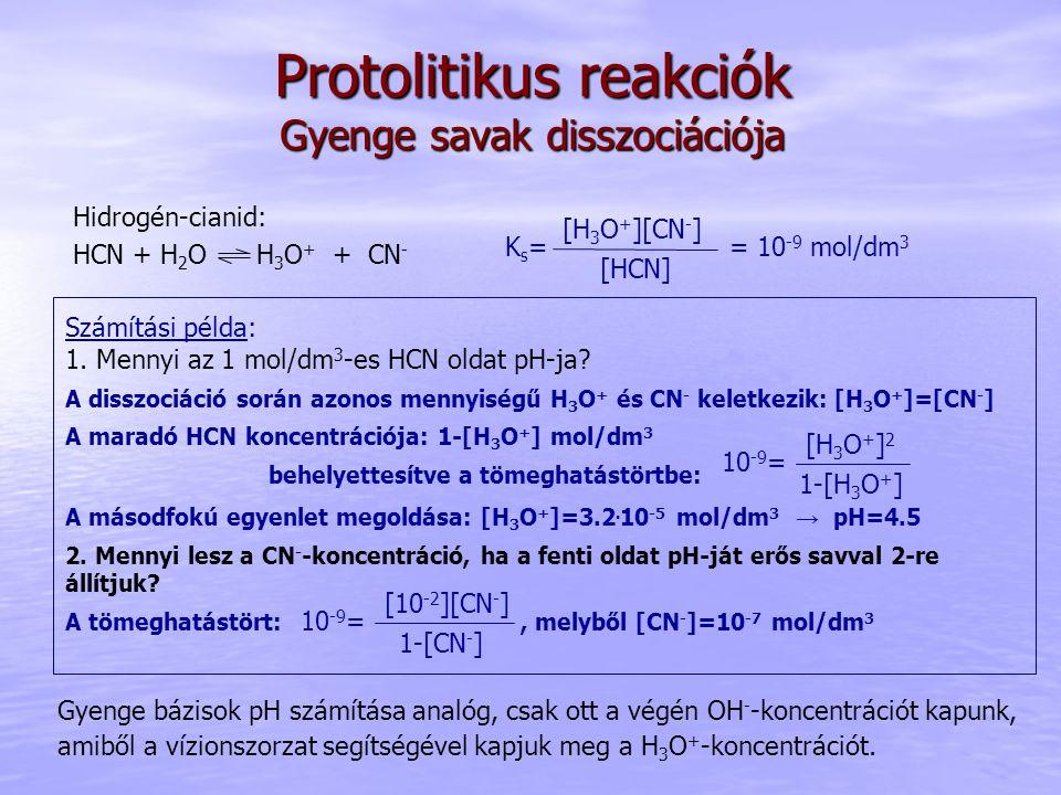 Protolitikus reakciók Gyenge savak disszociációja Hidrogén-cianid: HCN + H 2 O H 3 O + + CN - [HCN] [H 3 O + ][CN - ] Ks=Ks== 10 -9 mol/dm 3 Számítási