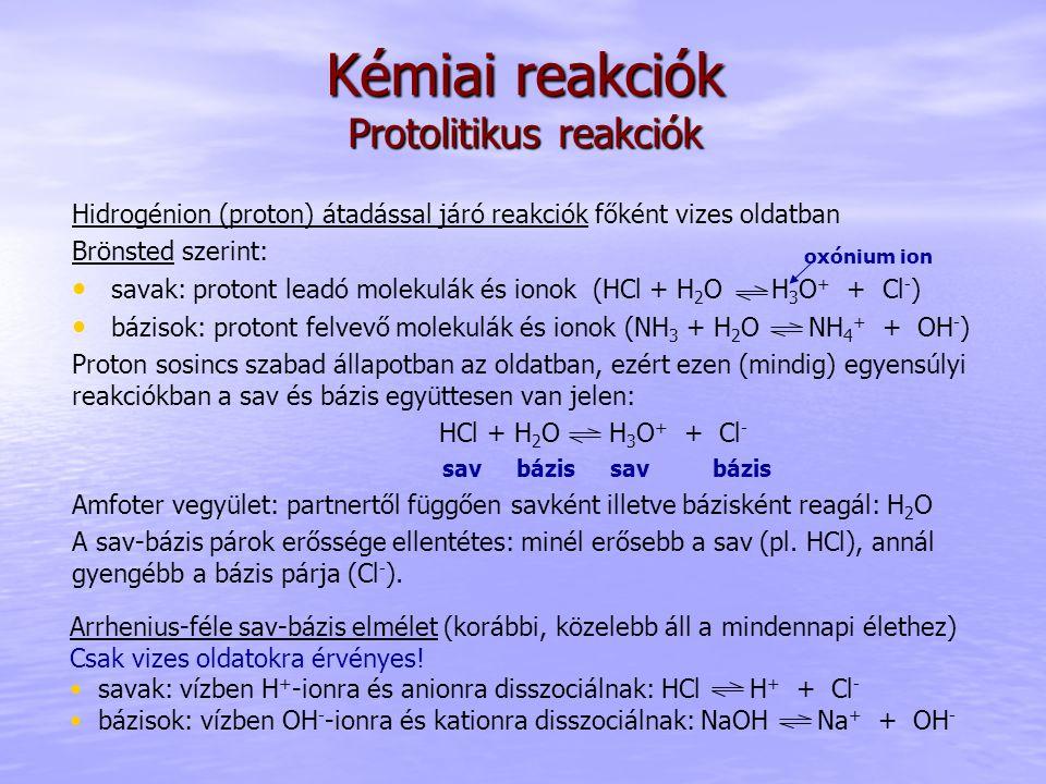 Kémiai reakciók Protolitikus reakciók Hidrogénion (proton) átadással járó reakciók főként vizes oldatban Brönsted szerint: savak: protont leadó moleku