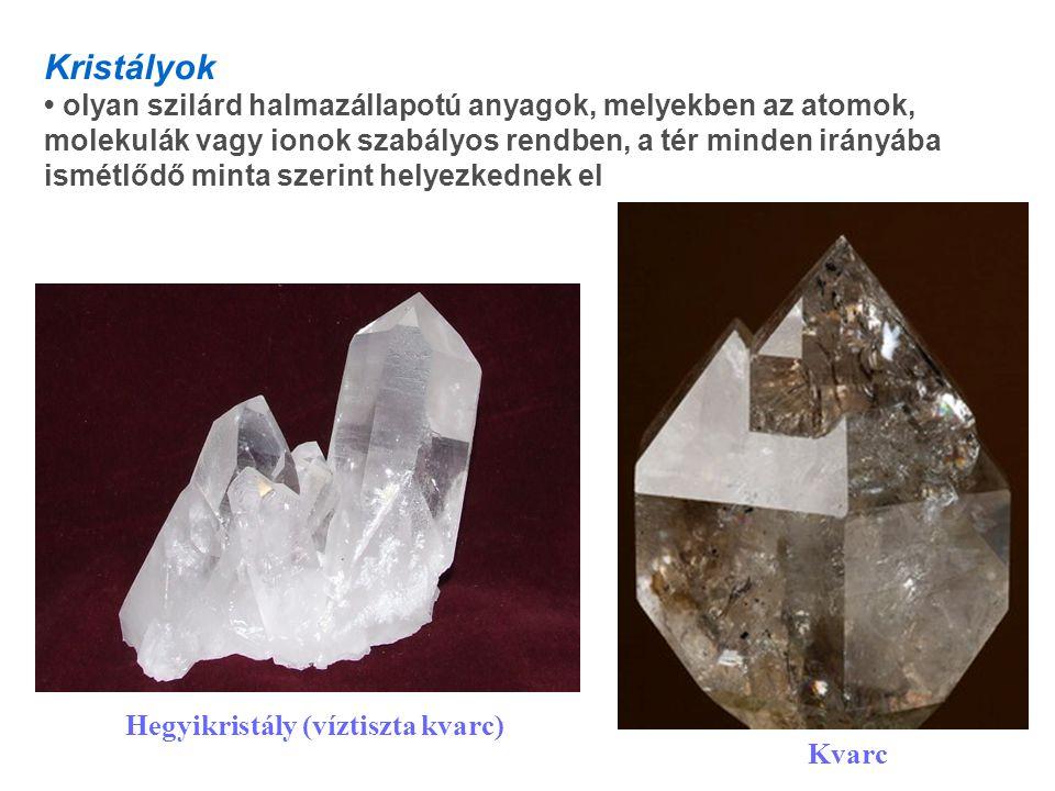 Kristályok olyan szilárd halmazállapotú anyagok, melyekben az atomok, molekulák vagy ionok szabályos rendben, a tér minden irányába ismétlődő minta szerint helyezkednek el Kvarc Hegyikristály (víztiszta kvarc)