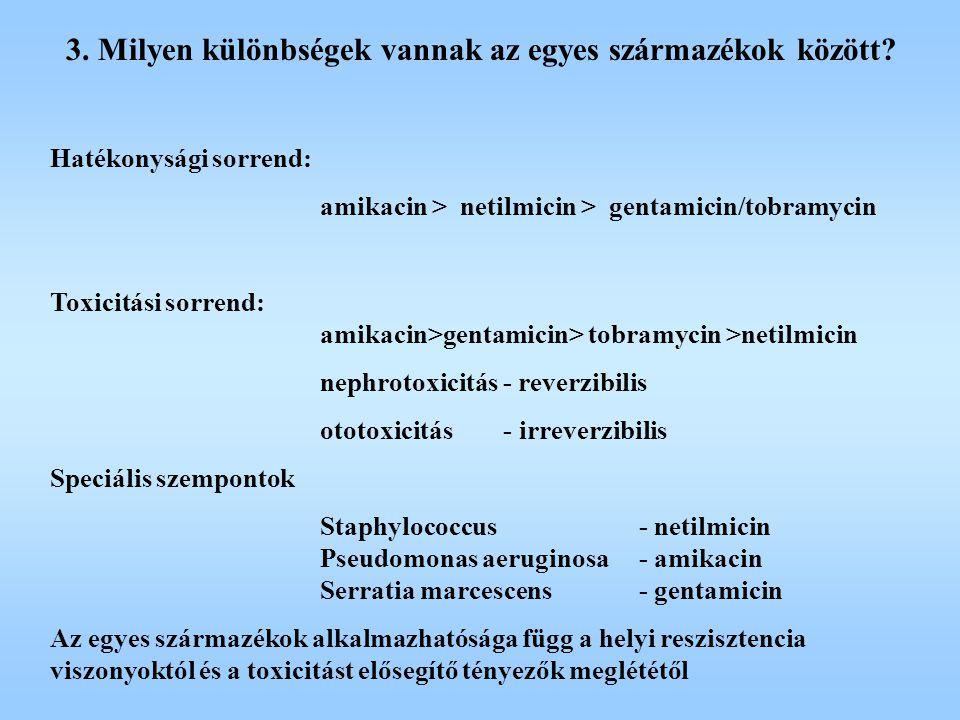 3. Milyen különbségek vannak az egyes származékok között? Hatékonysági sorrend: amikacin > netilmicin > gentamicin/tobramycin Toxicitási sorrend: amik