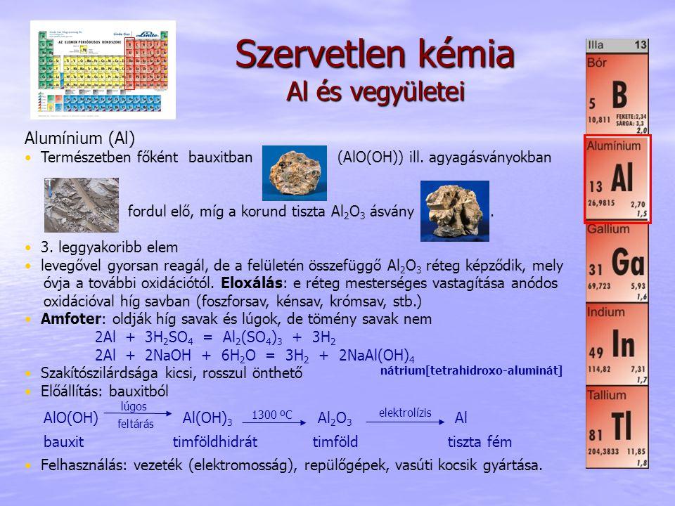 Szervetlen kémia Al és vegyületei Alumínium (Al) Természetben főként bauxitban (AlO(OH)) ill. agyagásványokban fordul elő, míg a korund tiszta Al 2 O