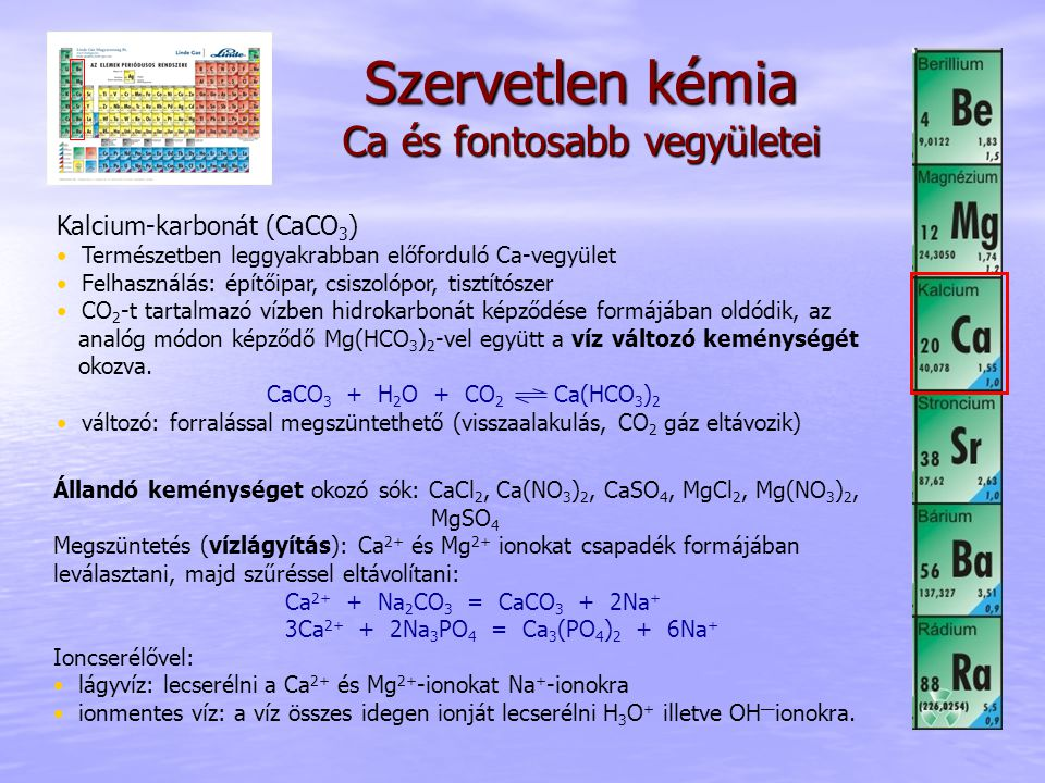 Szervetlen kémia Ca és fontosabb vegyületei Állandó keménységet okozó sók: CaCl 2, Ca(NO 3 ) 2, CaSO 4, MgCl 2, Mg(NO 3 ) 2, MgSO 4 Megszüntetés (vízl