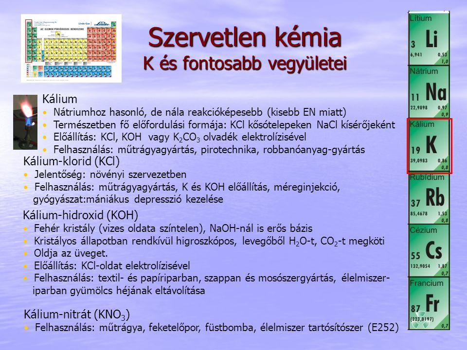 Szervetlen kémia K és fontosabb vegyületei Kálium Nátriumhoz hasonló, de nála reakcióképesebb (kisebb EN miatt) Természetben fő előfordulási formája: