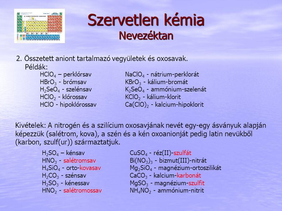 Szervetlen kémia Nevezéktan 2. Összetett aniont tartalmazó vegyületek és oxosavak. Példák: HClO 4 – perklórsav HBrO 3 - brómsav H 2 SeO 4 - szelénsav