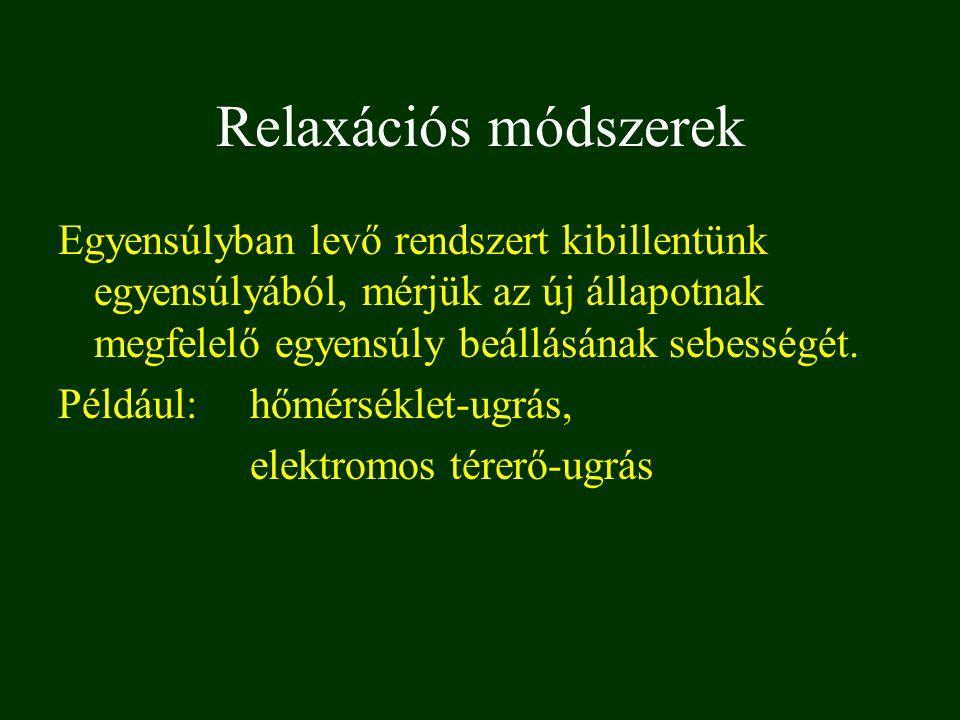 Relaxációs módszerek Egyensúlyban levő rendszert kibillentünk egyensúlyából, mérjük az új állapotnak megfelelő egyensúly beállásának sebességét. Példá