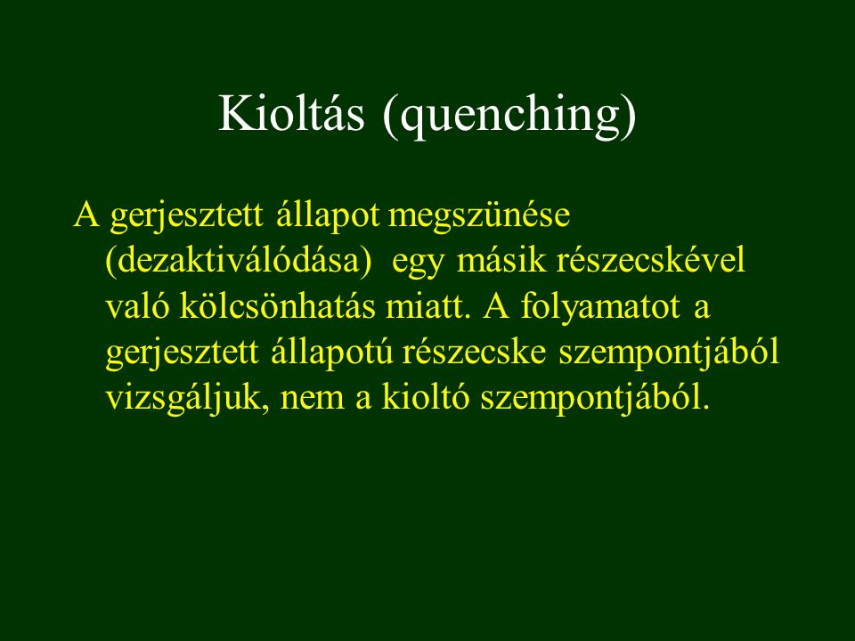 Kioltás (quenching) A gerjesztett állapot megszünése (dezaktiválódása) egy másik részecskével való kölcsönhatás miatt. A folyamatot a gerjesztett álla