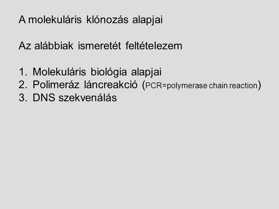 A molekuláris klónozás alapjai Az alábbiak ismeretét feltételezem 1.Molekuláris biológia alapjai 2.Polimeráz láncreakció ( PCR=polymerase chain reaction ) 3.DNS szekvenálás