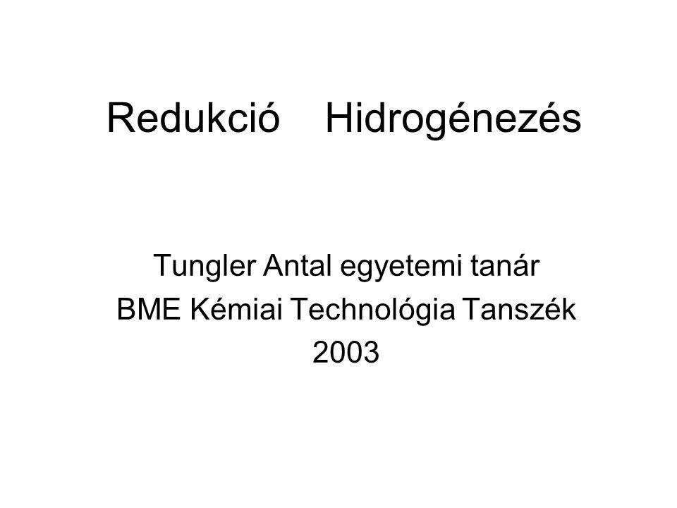Redukció Hidrogénezés Tungler Antal egyetemi tanár BME Kémiai Technológia Tanszék 2003