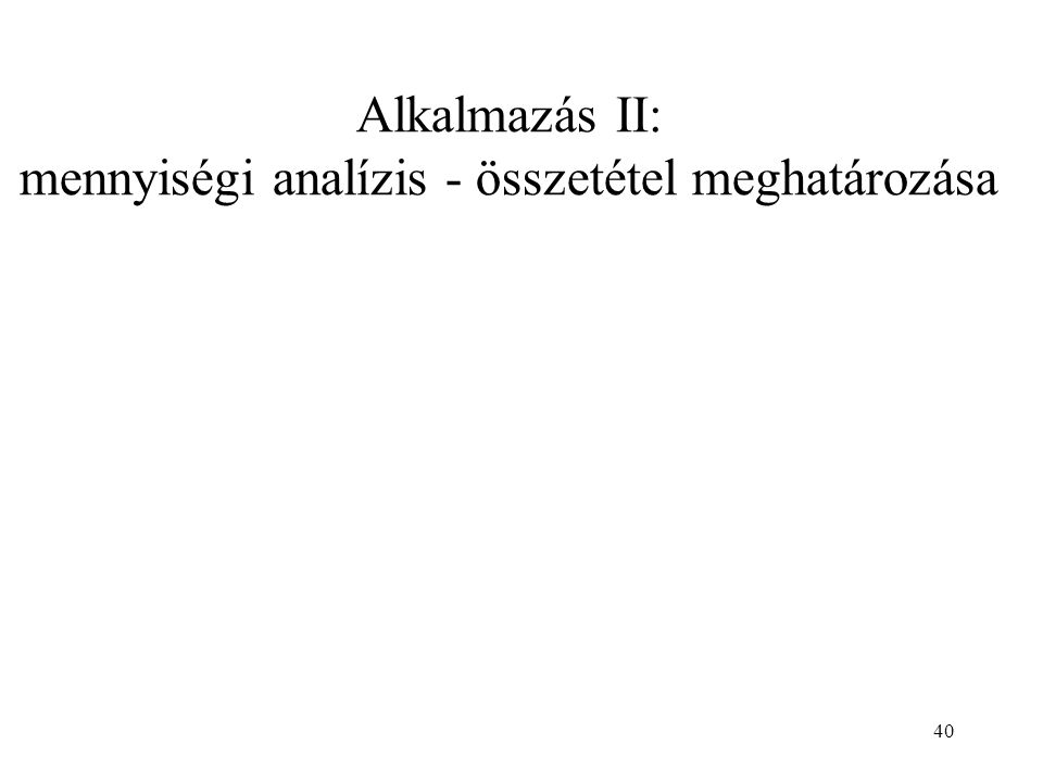Alkalmazás II: mennyiségi analízis - összetétel meghatározása 40