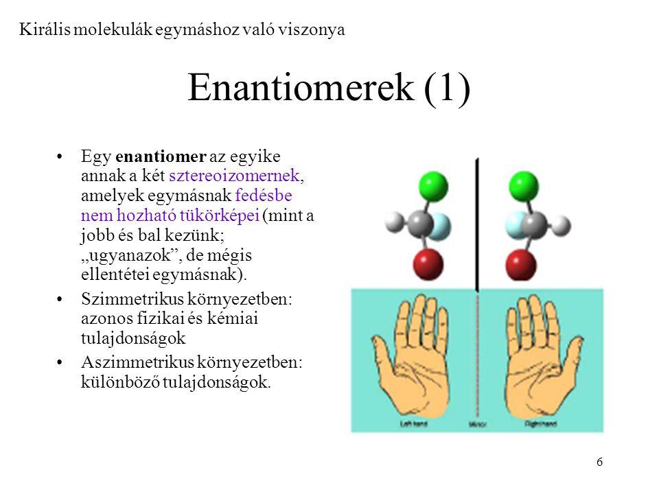6 Enantiomerek (1) Egy enantiomer az egyike annak a két sztereoizomernek, amelyek egymásnak fedésbe nem hozható tükörképei (mint a jobb és bal kezünk;