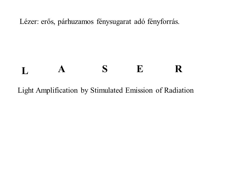 Lézer: erős, párhuzamos fénysugarat adó fényforrás. Light Amplification by Stimulated Emission of Radiation L ASER