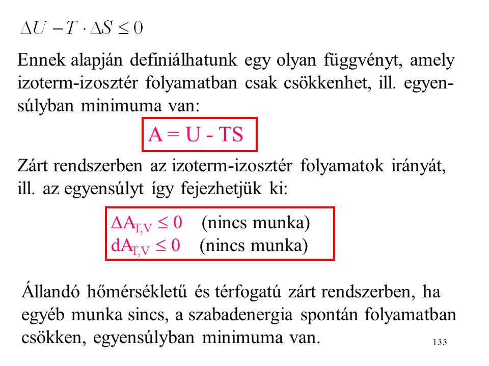 132 Állandó T és V: rendszer T=áll. V=áll. környezet (hőfürdő) T Q rev (Pl. bedugott lombik, amelyben lassú folyamat megy végbe) Egyetlen kölcsönhatás