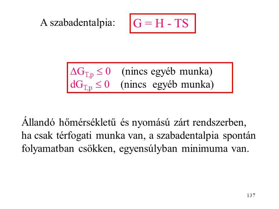 136 A szabadentalpia A környezettel mechanikai és termikus egyensúlyban lévő rendszer jellemzésére alkalmas (T r = T k, p r = p k ). rendszer T=áll. p