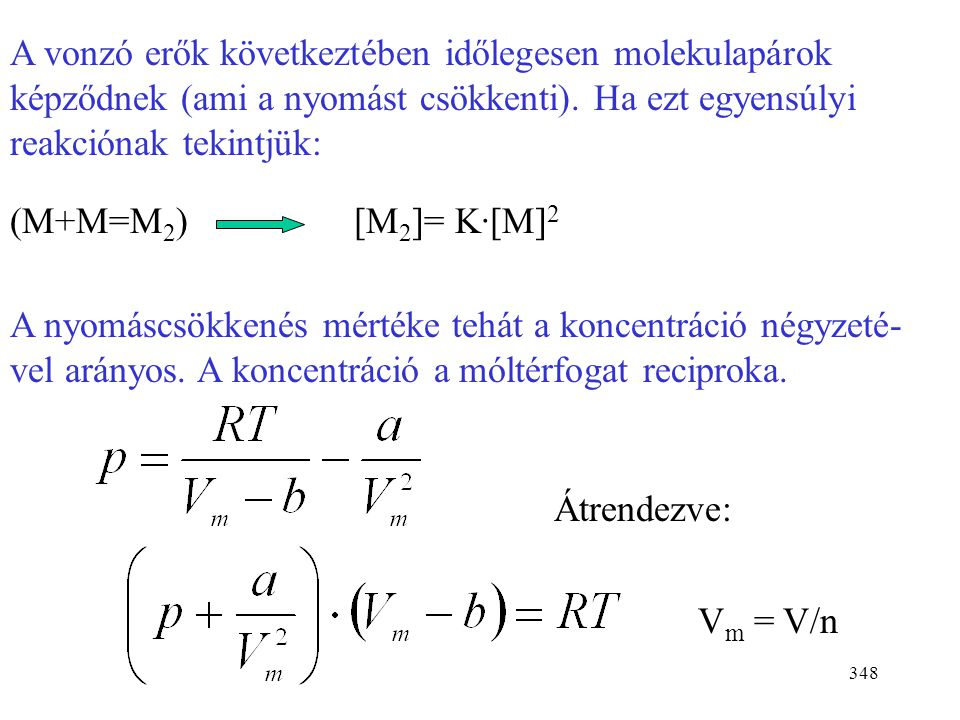 347 A van der Waals állapotegyenlet Van der Waals a tökéletes gáztörvényt módosította két kons- tanssal. Ezek figyelembe veszik a molekulák saját térk