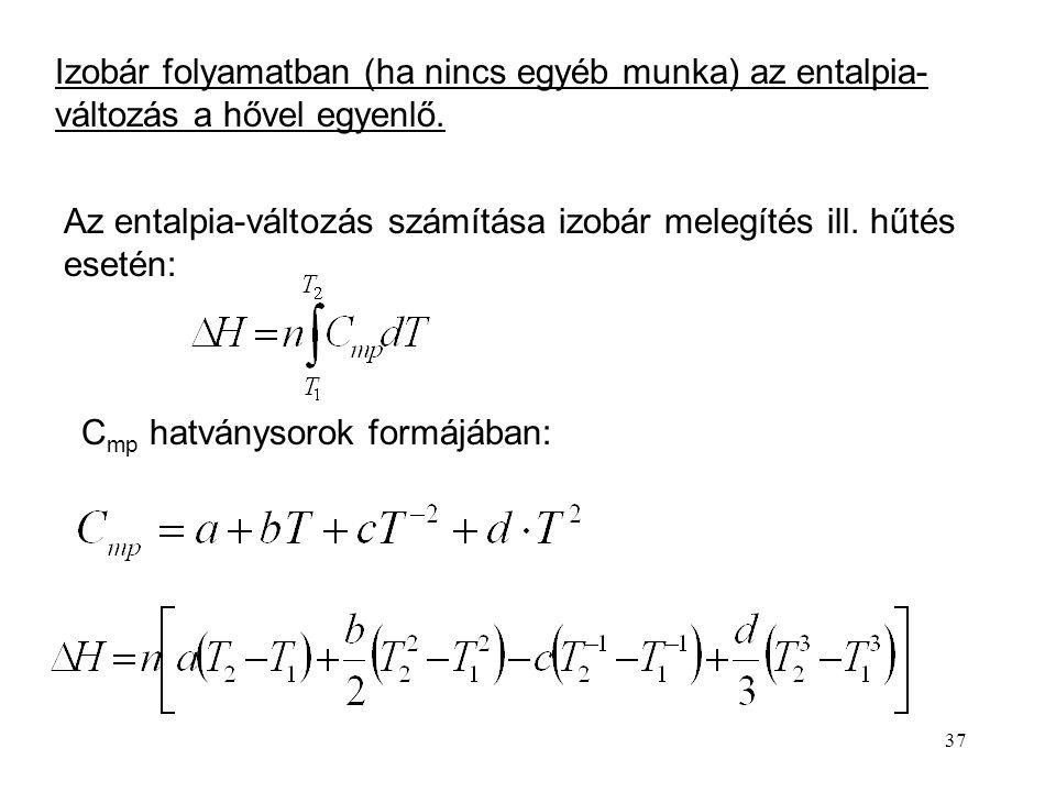 36 Entalpia: Képezzük a teljes differenciálját. Ha csak térfogati munka lehet és a változás reverzibilis: Ekkor Ha a nyomás állandó: H = U + pV álland