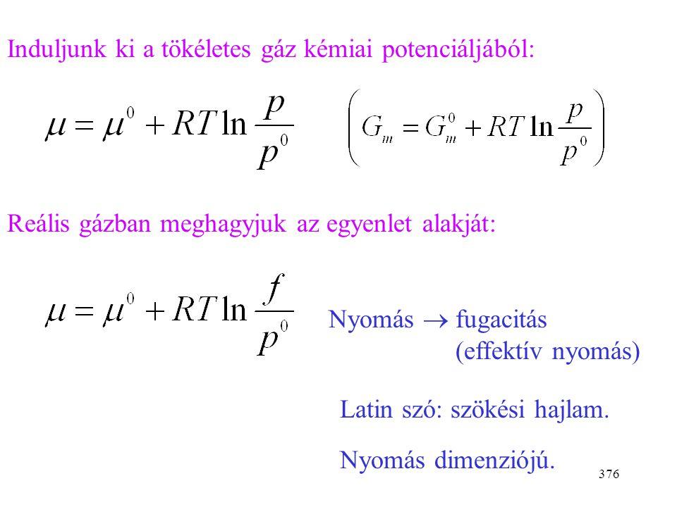 375 Gázok fugacitása (reális gázok kémiai potenciálja) Reális rendszerek: Az ideális rendszerekre kidolgozott egyenleteket meghagyjuk. A koncentrációt