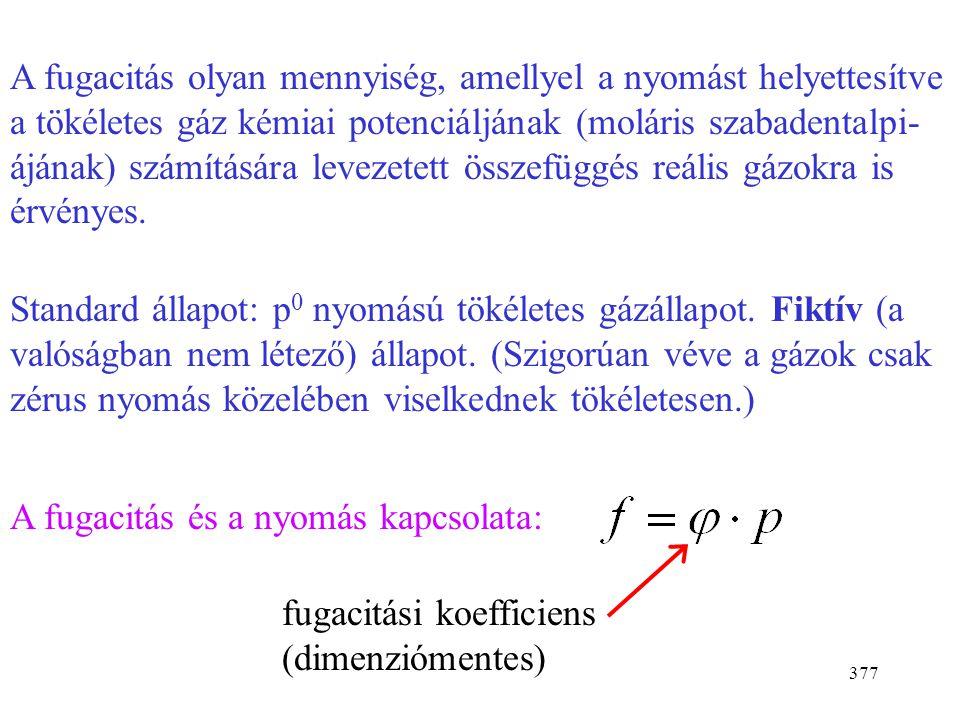 376 Induljunk ki a tökéletes gáz kémiai potenciáljából: Reális gázban meghagyjuk az egyenlet alakját: Nyomás  fugacitás (effektív nyomás) Latin szó: