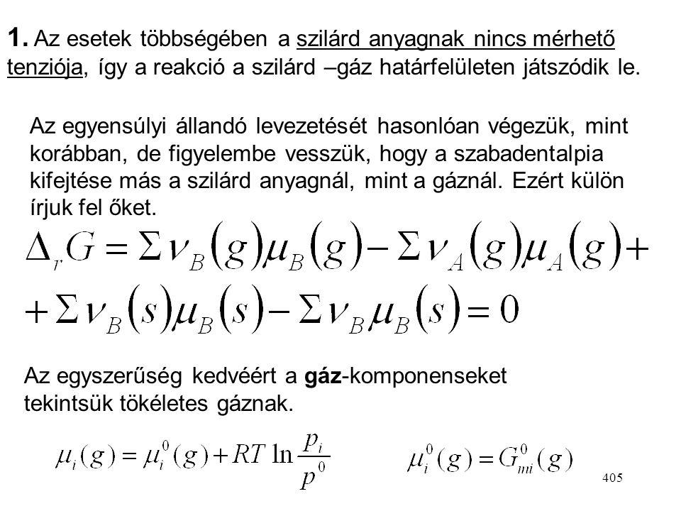 404 Gáz–szilárd heterogén kémiai egyensúlyok Heterogén reakció: legalább az egyik reaktáns vagy termék különböző fázisban van, mint a többi. Iparilag