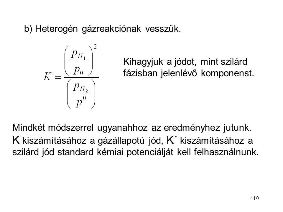 409 2. Ha a szilárd anyagnak mérhető tenziója van Pl. H 2 (g) + I 2 (s,g) = 2 HI(g) A jód a szilárd és gázfázisban is jelen van. a) Homogén gázreakció