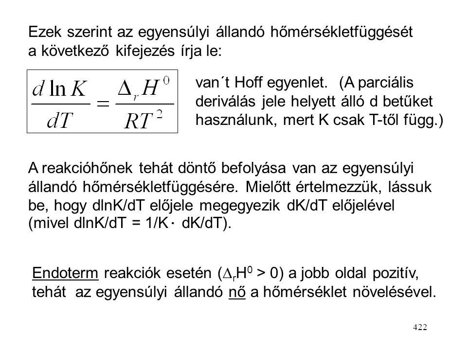 421 Alkalmazzuk a hányados-függvény deriválási szabályát. (Gibbs-Helmholtz egyenlet) Ezt a műveletet alkalmazhatjuk  r G 0 -ra, vagyis a standard rea